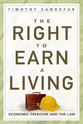 The Right to Earn a Living: Economic Freedom and the Law - Sandefur, Timothy