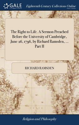 The Right to Life. a Sermon Preached Before the University of Cambridge, June 26, 1796, by Richard Ramsden, ... Part II - Ramsden, Richard