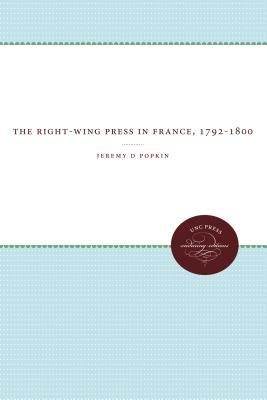 The Right-Wing Press in France, 1792-1800 - Popkin, Jeremy D, Professor