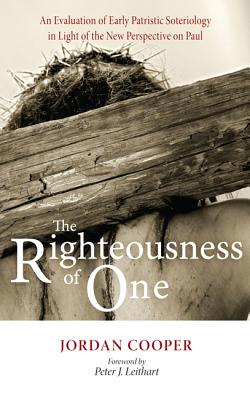 The Righteousness of One: An Evaluation of Early Patristic Soteriology in Light of the New Perspective on Paul - Cooper, Jordan, and Leithart, Peter J (Foreword by)