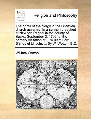 The Rights of the Clergy in the Christian Church Asserted. in a Sermon Preached at Newport Pagnel in the County of Bucks, September 2. 1706. at the Primary Visitation of ... William Lord Bishop of Lincoln. ... by W. Wotton, B.D. - Wotton, William