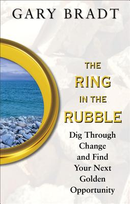 The Ring in the Rubble: Dig Through Change and Find Your Next Golden Opportunity - Bradt, Gary