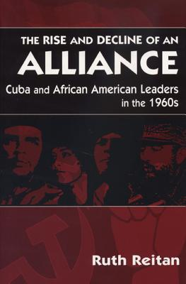 The Rise and Decline of an Alliance: Cuba and Afirican American Leaders in the 1960s - Reitan, Ruth