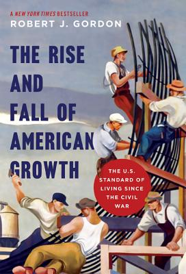 The Rise and Fall of American Growth: The U.S. Standard of Living Since the Civil War - Gordon, Robert J (Afterword by)