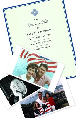 The Rise and Fall of Modern American Conservatism: A Short History - Farber, David