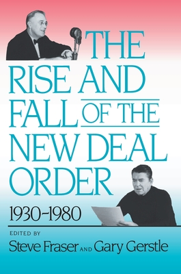 The Rise and Fall of the New Deal Order, 1930-1980 - Fraser, Steve (Editor), and Gerstle, Gary (Editor)