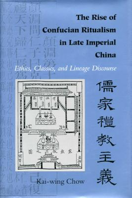 The Rise of Confucian Ritualism in Late Imperial China: Ethics, Classics, and Lineage Discourse - Chow, Kai-Wing