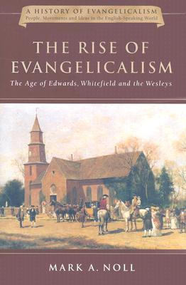 The Rise of Evangelicalism: The Age of Edwards, Whitefield and the Wesleys - Noll, Mark A, Professor