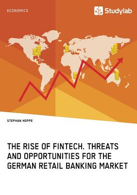 The Rise of FinTech. Threats and Opportunities for the German Retail Banking Market - Hoppe, Stephan