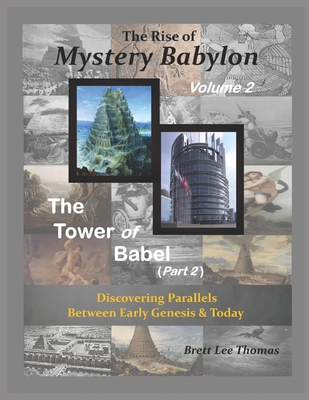 The Rise of Mystery Babylon - The Tower of Babel (Part 2): Discovering Parallels Between Early Genesis and Today - Thomas, Brett Lee