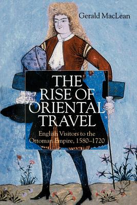 The Rise of Oriental Travel: English Visitors to the Ottoman Empire, 1580 - 1720 - MacLean, G