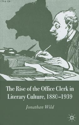 The Rise of the Office Clerk in Literary Culture, 1880-1939 - Wild, J