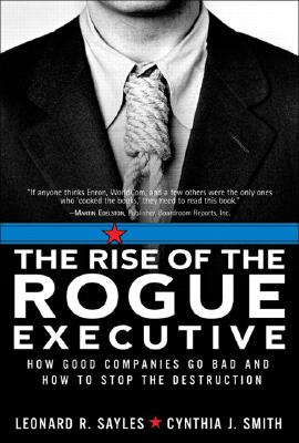 The Rise of the Rogue Executive: How Good Companies Go Bad and How to Stop the Destruction - Sayles, Leonard R, and Smith, Cynthia J