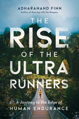 The Rise of the Ultra Runners: A Journey to the Edge of Human Endurance - Finn, Adharanand