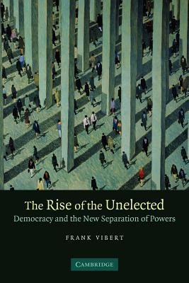 The Rise of the Unelected: Democracy and the New Separation of Powers - Vibert, Frank