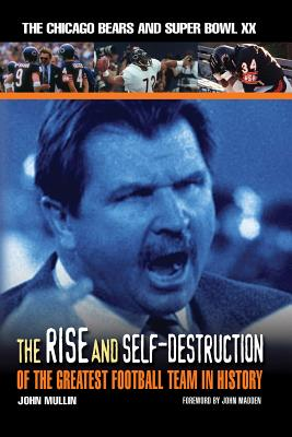The Rise & Self-Destruction of the Greatest Football Team in History: The Chicago Bears and Super Bowl XX - Mullin, John, and Madden, John (Foreword by)