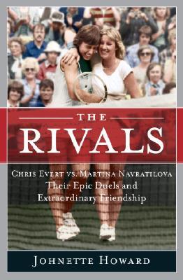 The Rivals: Chris Evert vs. Martina Navratilova Their Epic Duels and Extraordinary Friendship - Howard, Johnette
