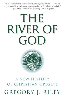 The River of God: A New History of Christian Origins - Riley, Gregory J, Ph.D.