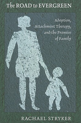 The Road to Evergreen: Adoption, Attachment Therapy, and the Promise of Family - Stryker, Rachael, and Stryker, Rachael J