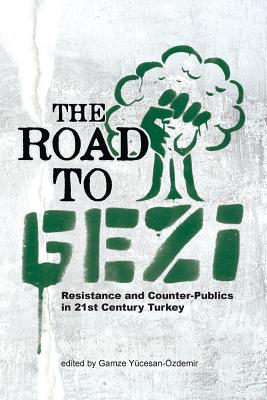The Road to Gezi: Resistance and Counter-Publics in 21st Century Turkey - Yucesan-Ozdemir, Gamze (Editor)