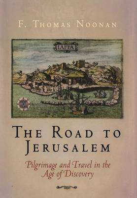 The Road to Jerusalem: Pilgrimage and Travel in the Age of Discovery - Noonan, F Thomas