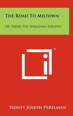 The Road to Miltown: Or Under the Spreading Atrophy - Perelman, Sidney Joseph