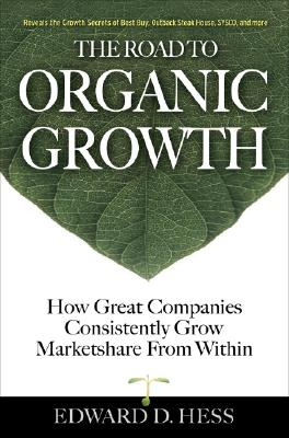 The Road to Organic Growth: How Great Companies Consistently Grow Marketshare from Within - Hess, Edward D, Professor