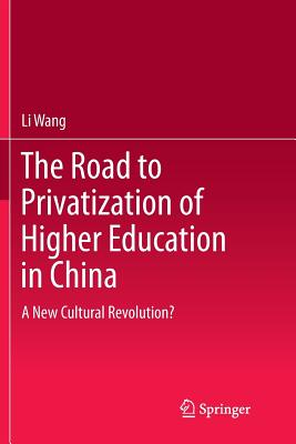 The Road to Privatization of Higher Education in China: A New Cultural Revolution? - Wang, Li