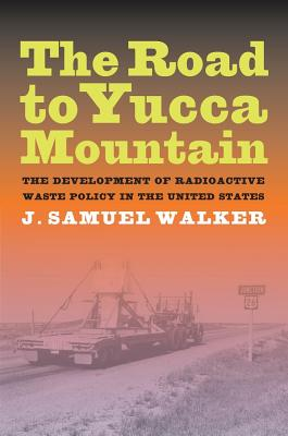 The Road to Yucca Mountain: The Development of Radioactive Waste Policy in the United States - Walker, J Samuel