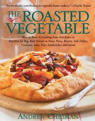 The Roasted Vegetable: How to Roast Everything from Artichokes to Zucchini for Big, Bold Flavors in Pasta, Pizza, Risotto, Side Dishes, Couscous, Salsas, Dips, Sandwiches, and Salads - Chesman, Andrea