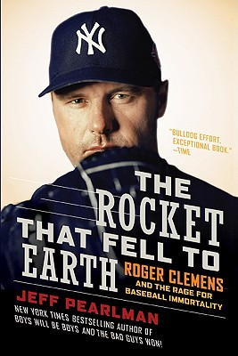 The Rocket That Fell to Earth: Roger Clemens and the Rage for Baseball Immortality - Pearlman, Jeff
