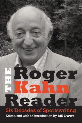 The Roger Kahn Reader: Six Decades of Sportswriting - Kahn, Roger, and Dwyre, Bill (Editor)