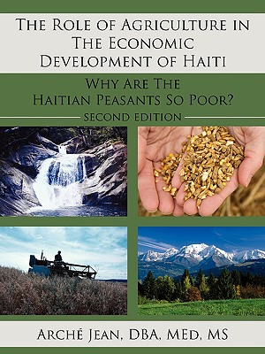The Role of Agriculture in the Economic Development of Haiti: Why Are the Haitian Peasants So Poor? - Arch, Dba Med MS Jean, and Arche, Dba Med, Ms.