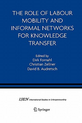 The Role of Labour Mobility and Informal Networks for Knowledge Transfer - Fornahl, Dirk (Editor), and Zellner, Christian (Editor), and Audretsch, David B. (Editor)