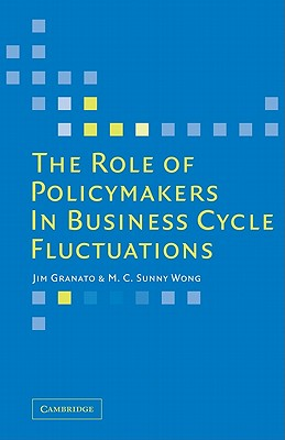 The Role of Policymakers in Business Cycle Fluctuations - Granato, Jim, and Wong, M. C. Sunny