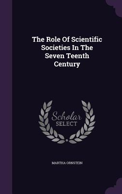The Role of Scientific Societies in the Seven Teenth Century - Ornstein, Martha