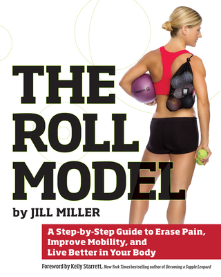 The Roll Model: A Step-By-Step Guide to Erase Pain, Improve Mobility, and Live Better in Your Body - Miller, Jill, and Starrett, Kelly, MD (Foreword by)