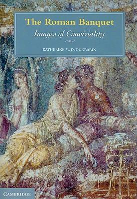 The Roman Banquet: Images of Conviviality - Dunbabin, Katherine M D
