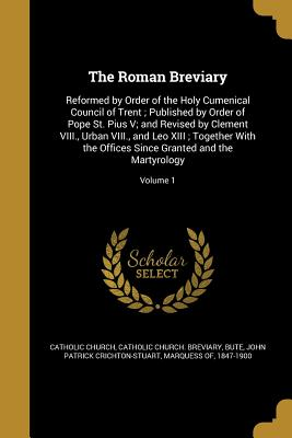 The Roman Breviary: Reformed by Order of the Holy Cumenical Council of Trent; Published by Order of Pope St. Pius V; And Revised by Clement VIII., Urban VIII., and Leo XIII; Together with the Offices Since Granted and the Martyrology; Volume 1 - Catholic Church (Creator), and Catholic Church Breviary (Creator), and Bute, John Patrick Crichton-Stuart Marq (Creator)