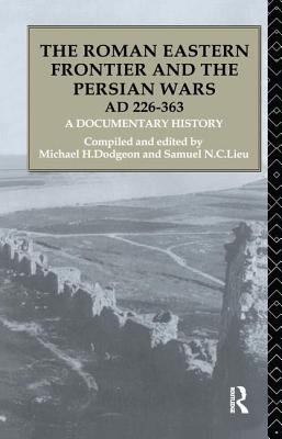 The Roman Eastern Frontier and the Persian Wars AD 226-363: A Documentary History - Dodgeon, Michael H. (Editor), and Lieu, Samuel N. C. (Editor)