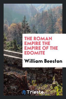 The Roman Empire the Empire of the Edomite - Beeston, William