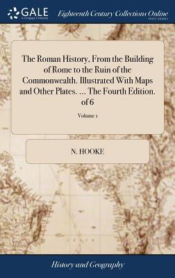 The Roman History, from the Building of Rome to the Ruin of the Commonwealth. Illustrated with Maps and Other Plates. ... the Fourth Edition. of 6; Volume 1 - Hooke, N
