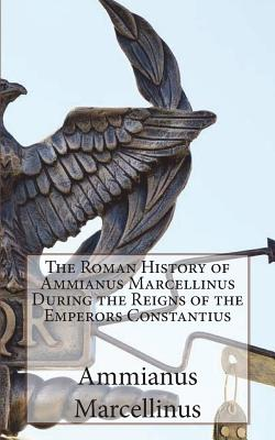 The Roman History of Ammianus Marcellinus During the Reigns of the Emperors Constantius - Marcellinus, Ammianus