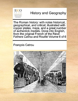 The Roman History: With Notes Historical, Geographical, and Critical; Illustrated with Copper Plates, Maps, and a Great Number of Authent - Catrou, Francois