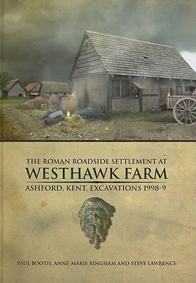 The Roman Roadside Settlement at Westhawk Farm, Ashford, Kent: Excavations 1998-9 - Booth, Paul, and Bingham, Anne-Marie, and Lawrence, Steve