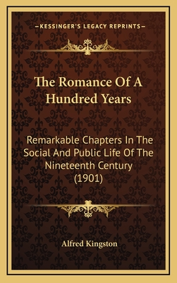 The Romance of a Hundred Years: Remarkable Chapters in the Social and Public Life of the Nineteenth Century (1901) - Kingston, Alfred