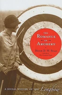 The Romance of Archery: A Social History of the Longbow - Soar, Hugh D H