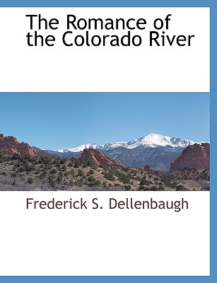 The Romance of the Colorado River - Dellenbaugh, Frederick S