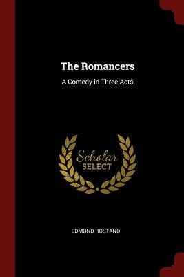 The Romancers: A Comedy in Three Acts - Rostand, Edmond