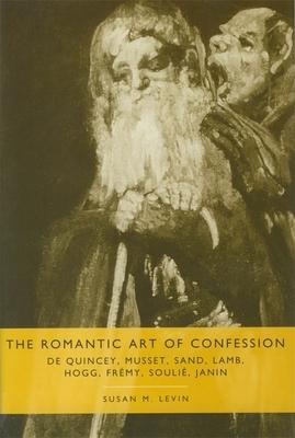The Romantic Art of Confession: De Quincey, Musset, Sand, Lamb, Hogg, Fremy, Soulie, Janin - Levin, Susan M